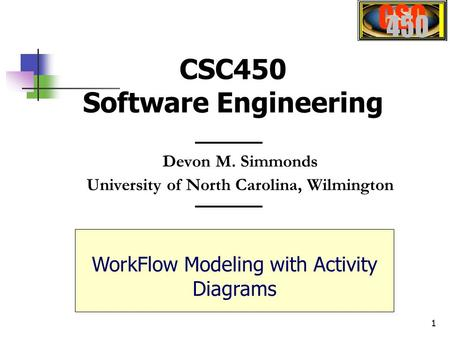 1 Devon M. Simmonds University of North Carolina, Wilmington CSC450 Software Engineering WorkFlow Modeling with Activity Diagrams.