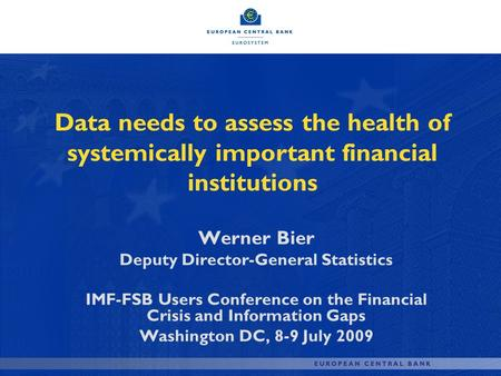 Data needs to assess the health of systemically important financial institutions Werner Bier Deputy Director-General Statistics IMF-FSB Users Conference.