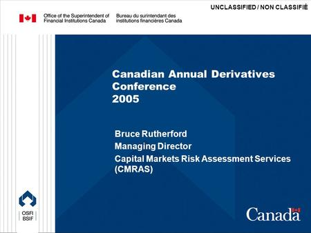 UNCLASSIFIED / NON CLASSIFIÉ Canadian Annual Derivatives Conference 2005 Bruce Rutherford Managing Director Capital Markets Risk Assessment Services (CMRAS)