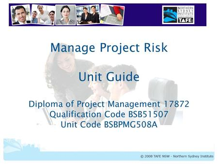 BSBPMG508A Manage Project Risk Manage Project Risk Unit Guide Diploma of Project Management 17872 Qualification Code BSB51507 Unit Code BSBPMG508A.
