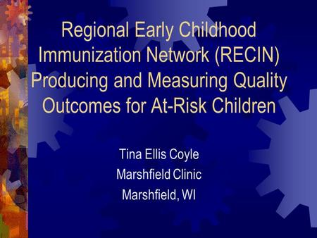 Regional Early Childhood Immunization Network (RECIN) Producing and Measuring Quality Outcomes for At-Risk Children Tina Ellis Coyle Marshfield Clinic.