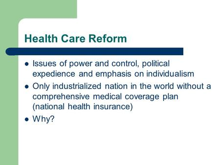 Health Care Reform Issues of power and control, political expedience and emphasis on individualism Only industrialized nation in the world without a comprehensive.