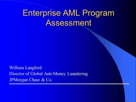 Enterprise AML Program Assessment William Langford Director of Global Anti-Money Laundering JPMorgan Chase & Co.
