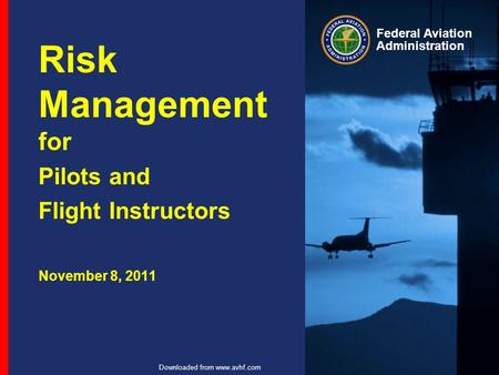 Federal Aviation Administration Downloaded from www.avhf.com Risk Management for Pilots and Flight Instructors November 8, 2011.