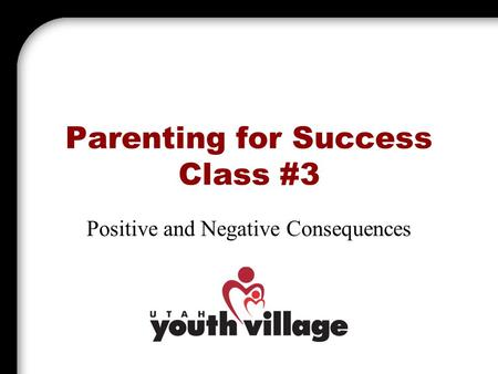 Parenting for Success Class #3 Positive and Negative Consequences.