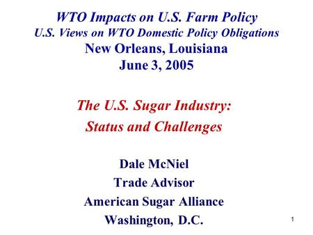 1 WTO Impacts on U.S. Farm Policy U.S. Views on WTO Domestic Policy Obligations New Orleans, Louisiana June 3, 2005 The U.S. Sugar Industry: Status and.