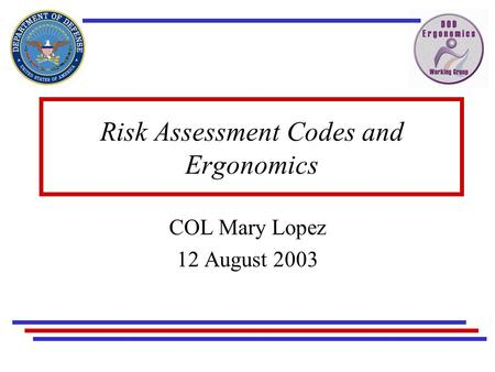 Risk Assessment Codes and Ergonomics COL Mary Lopez 12 August 2003.