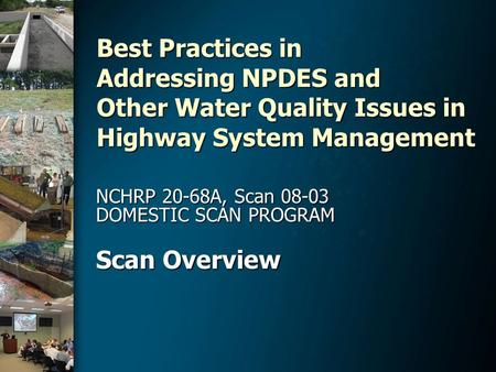 Best Practices in Addressing NPDES and Other Water Quality Issues in Highway System Management NCHRP 20-68A, Scan 08-03 DOMESTIC SCAN PROGRAM Scan Overview.