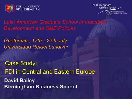 Latin American Graduate School in Industrial Development and SME Policies Guatemala, 17th - 22th July Universidad Rafael Landivar David Bailey Birmingham.