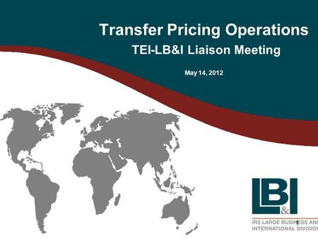 1 Transfer Pricing Operations TEI-LB&I Liaison Meeting May 14, 2012.