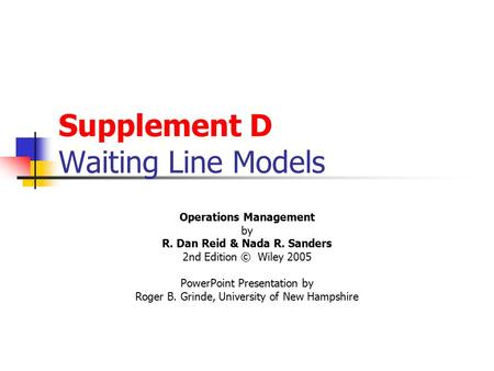 Supplement D Waiting Line Models Operations Management by R. Dan Reid & Nada R. Sanders 2nd Edition © Wiley 2005 PowerPoint Presentation by Roger B. Grinde,