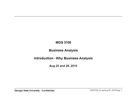 MGS3100_01.ppt/Aug 25, 2015/Page 1 Georgia State University - Confidential MGS 3100 Business Analysis Introduction - Why Business Analysis Aug 25 and 26,