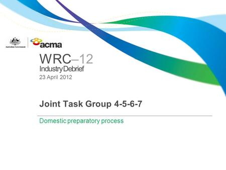 WRC–12 Industry Debrief 23 April 2012 Joint Task Group 4-5-6-7 Domestic preparatory process.
