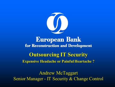 Outsourcing IT Security Expensive Headache or Painful Heartache ? Andrew McTaggart Senior Manager - IT Security & Change Control.