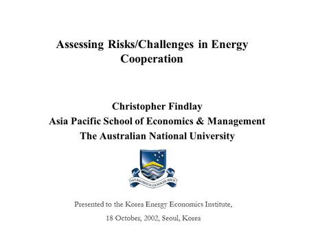 Assessing Risks/Challenges in Energy Cooperation Christopher Findlay Asia Pacific School of Economics & Management The Australian National University Presented.