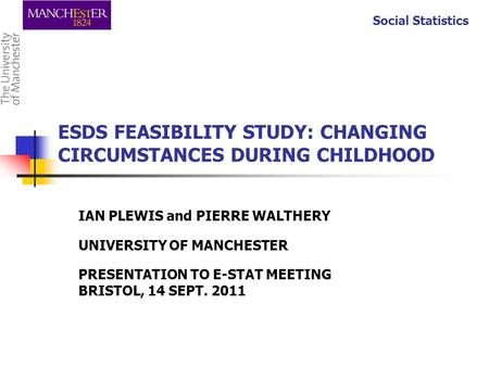 Social Statistics ESDS FEASIBILITY STUDY: CHANGING CIRCUMSTANCES DURING CHILDHOOD IAN PLEWIS and PIERRE WALTHERY UNIVERSITY OF MANCHESTER PRESENTATION.