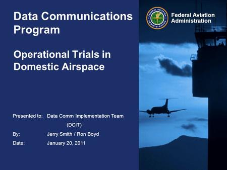 Federal Aviation Administration Data Communications Program Operational Trials in Domestic Airspace Presented to:Data Comm Implementation Team (DCIT) By:Jerry.