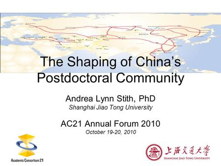 The Shaping of China's Postdoctoral Community Andrea Lynn Stith, PhD Shanghai Jiao Tong University AC21 Annual Forum 2010 October 19-20, 2010.