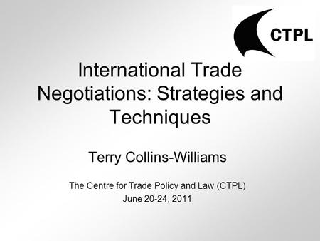 International Trade Negotiations: Strategies and Techniques Terry Collins-Williams The Centre for Trade Policy and Law (CTPL) June 20-24, 2011.