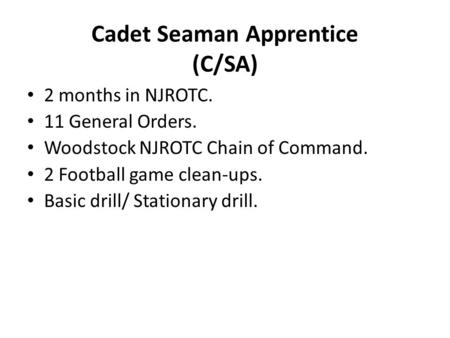 Cadet Seaman Apprentice (C/SA) 2 months in NJROTC. 11 General Orders. Woodstock NJROTC Chain of Command. 2 Football game clean-ups. Basic drill/ Stationary.