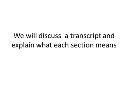 We will discuss a transcript and explain what each section means.