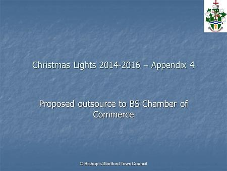 © Bishop's Stortford Town Council Christmas Lights 2014-2016 – Appendix 4 Proposed outsource to BS Chamber of Commerce.