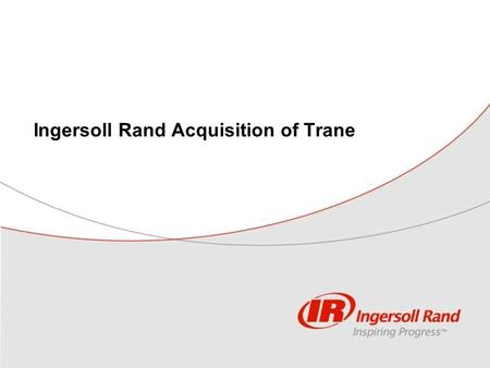 "Ingersoll Rand Acquisition of Trane. 2 This filing contains ""forward-looking statements"" within the meaning of the Private Securities Litigation Reform."