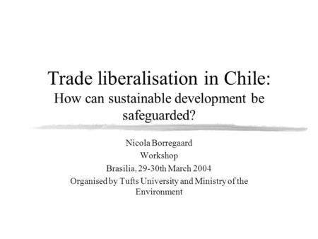 Trade liberalisation in Chile: How can sustainable development be safeguarded? Nicola Borregaard Workshop Brasilia, 29-30th March 2004 Organised by Tufts.