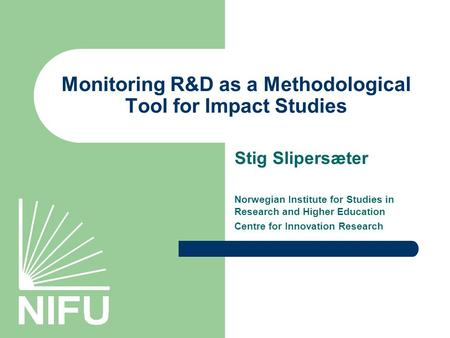 Monitoring R&D as a Methodological Tool for Impact Studies Stig Slipersæter Norwegian Institute for Studies in Research and Higher Education Centre for.