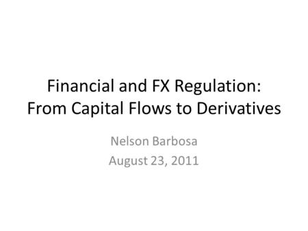Financial and FX Regulation: From Capital Flows to Derivatives Nelson Barbosa August 23, 2011.