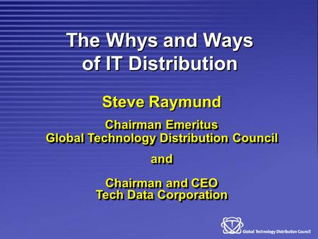 The Whys and Ways of IT Distribution Steve Raymund Chairman Emeritus Global Technology Distribution Council and Chairman and CEO Tech Data Corporation.