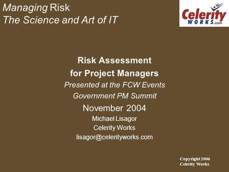 Managing Risk The Science and Art of IT Risk Assessment for Project Managers Presented at the FCW Events Government PM Summit November 2004 Michael Lisagor.