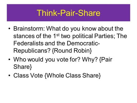 Think-Pair-Share Brainstorm: What do you know about the stances of the 1 st two political Parties; The Federalists and the Democratic- Republicans? {Round.