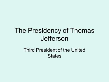 The Presidency of Thomas Jefferson Third President of the United States.
