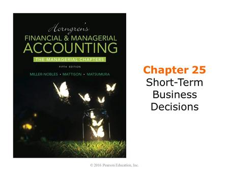 Chapter 25 Short-Term Business Decisions. Learning Objectives 1.Identify information that is relevant for making short- term decisions 2.Make regular.