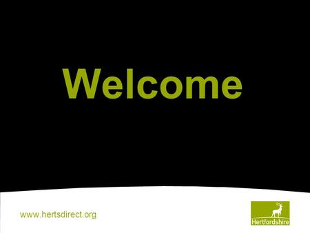 Www.hertsdirect.org Welcome. www.hertsdirect.org This Evening 6.15pm – 6.45pm Coffee, Cake and Community Project Display 6.45pm – 7.30pm Presentation.