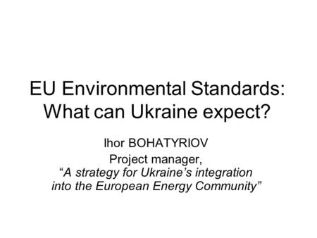 "EU Environmental Standards: What can Ukraine expect? Ihor BOHATYRIOV Project manager, ""A strategy for Ukraine's integration into the European Energy Community"""