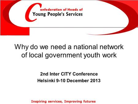 Inspiring services, Improving futures Why do we need a national network of local government youth work 2nd Inter CITY Conference Helsinki 9-10 December.