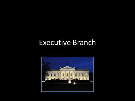 "Executive Branch. Executive Office Advise the president on important matters White House Staff – ""the President's people"" Vice President – Only job given."