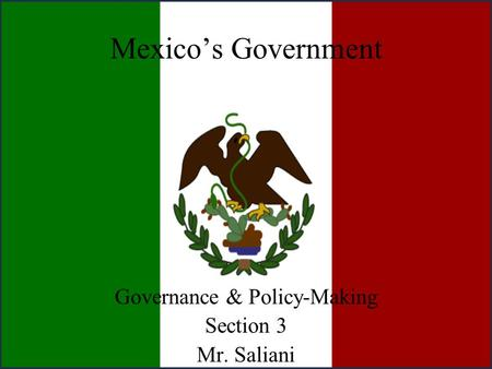 Mexico's Government Governance & Policy-Making Section 3 Mr. Saliani.