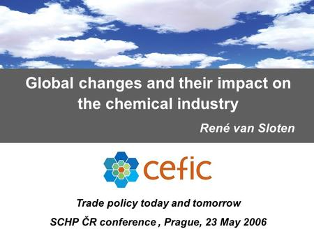 Global changes and their impact on the chemical industry René van Sloten Trade policy today and tomorrow SCHP ČR conference, Prague, 23 May 2006.