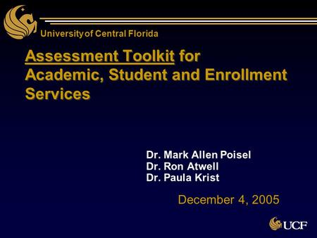 University of Central Florida Assessment Toolkit for Academic, Student and Enrollment Services Dr. Mark Allen Poisel Dr. Ron Atwell Dr. Paula Krist Dr.