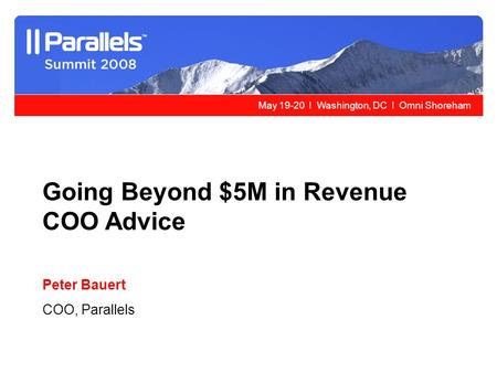 May 19-20 l Washington, DC l Omni Shoreham Going Beyond $5M in Revenue COO Advice Peter Bauert COO, Parallels.