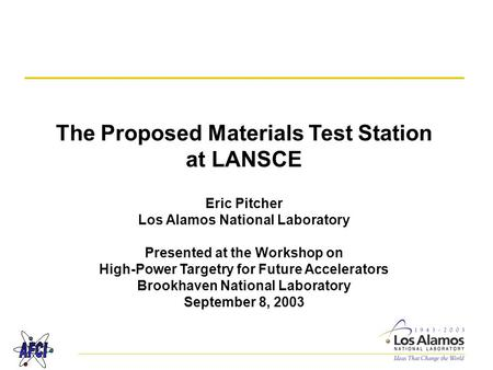 The Proposed Materials Test Station at LANSCE Eric Pitcher Los Alamos National Laboratory Presented at the Workshop on High-Power Targetry for Future.