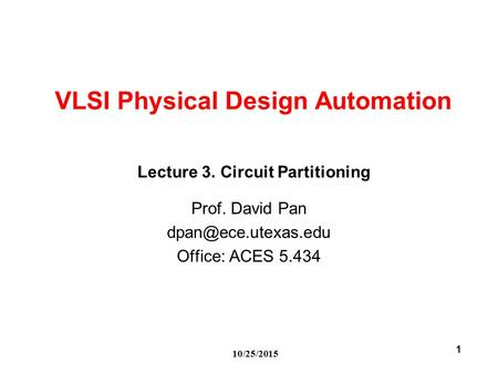 10/25/2015 1 VLSI Physical Design Automation Prof. David Pan Office: ACES 5.434 Lecture 3. Circuit Partitioning.
