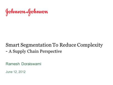 Smart Segmentation To Reduce Complexity - A Supply Chain Perspective Ramesh Doraiswami June 12, 2012.