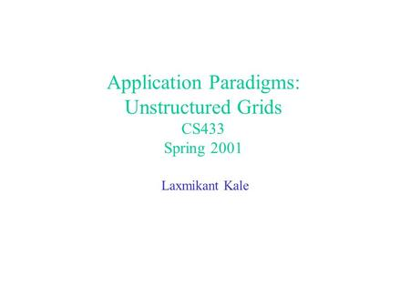 Application Paradigms: Unstructured Grids CS433 Spring 2001 Laxmikant Kale.