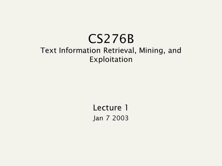 CS276B Text Information Retrieval, Mining, and Exploitation Lecture 1 Jan 7 2003.