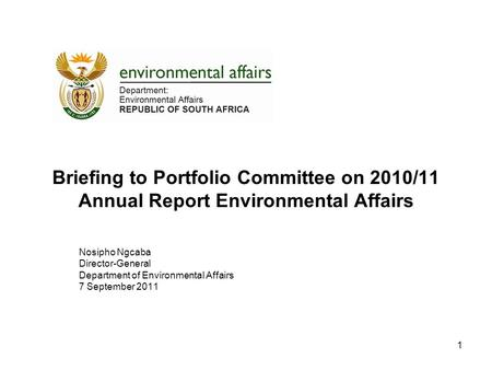 Briefing to Portfolio Committee on 2010/11 Annual Report Environmental Affairs Nosipho Ngcaba Director-General Department of Environmental Affairs 7 September.