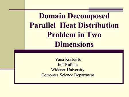 Domain Decomposed Parallel Heat Distribution Problem in Two Dimensions Yana Kortsarts Jeff Rufinus Widener University Computer Science Department.